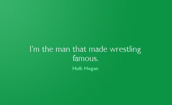I'm the man that made wrestling famous. Hulk Hogan Read more: >>> short quotes on love: Find the perfect short quotes on love  from our hand-picked collection of inspiring quotes by …