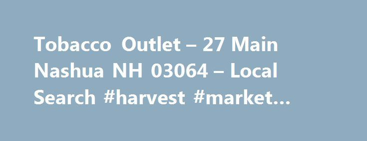 Tobacco Outlet – 27 Main Nashua NH 03064 – Local Search #harvest #market #hollis #nh http://entertainment.nef2.com/tobacco-outlet-27-main-nashua-nh-03064-local-search-harvest-market-hollis-nh/  # Tobacco Outlet Tobacco Outlet located in Nashua, New Hampshire right in the heart of downtown and has been providing discount cigarettes; roll your own tobacco supplies and tobacco accessories at low prices to our valued customers since 2009. Our mission is to provide quality brand name tobacco…