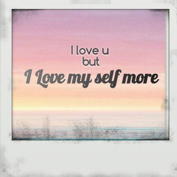 I love u but i love my self more