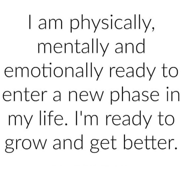 I am physically, mentally and emotionally ready to enter a new phase in my life. I'm ready to grow and get better #affirmations