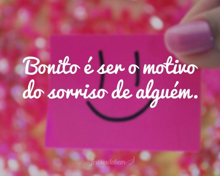Bonito é ser o motivo do sorriso de alguém.
