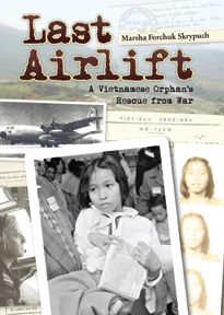 LAST AIRLIFT: A VIETNAMESE ORPHAN'S RESCUE FROM WAR by Marsha Forchuk Skrypuch A true story for young readers about a Vietnamese orphan's rescue from war just as Saigon was being captured.