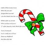 """Christmas Candy Cane Poem about Jesus    Look at the Candy Cane  What do you see?  Stripes that are red  Like the blood shed for me  White is for my Savior  Who's sinless and pure!  """"J"""" is for Jesus My Lord, that's for sure!  Turn it around  And a staff you will see  Jesus my shepherd  Was born for Me!"""