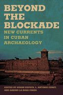 Beyond the blockade : new currents in Cuban archaeology / edited by Susan Kepecs, L. Antonio Curet, and Gabino La Rosa Corzo ; chapters by Cuban authors translated from Spanish by Susan Kepecs Publicación Tuscaloosa : University of Alabama Press, cop. 2010