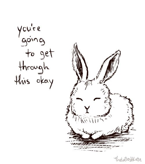 You're going to get through this, okay. Positive thinking helps for today is a different day from yesterday.