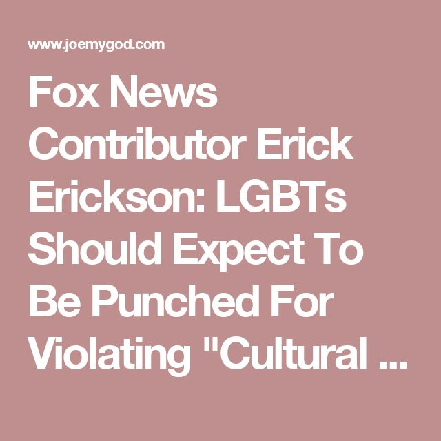 """Fox News Contributor Erick Erickson: LGBTs Should Expect To Be Punched For Violating """"Cultural Norms"""" - Joe.My.God."""