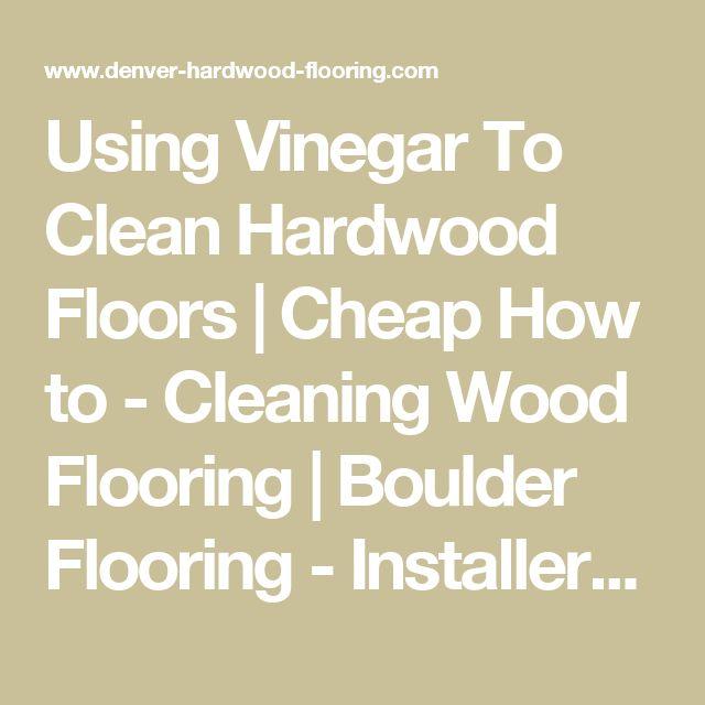 Using Vinegar To Clean Hardwood Floors | Cheap How to - Cleaning Wood Flooring | Boulder Flooring - Installers, Refinishers - Alpine Inc