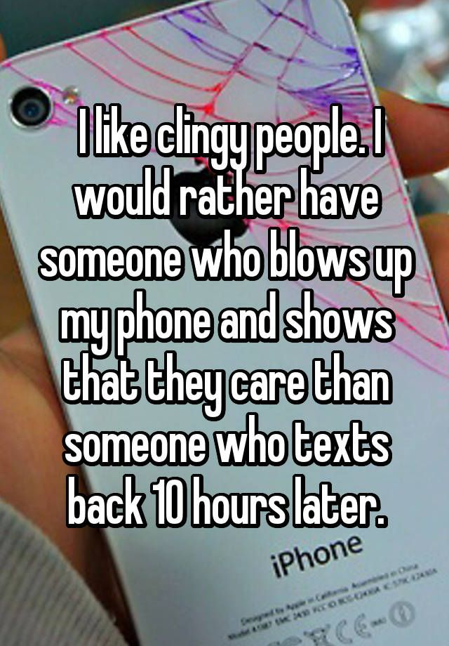 """ I like clingy people. I would rather have someone who blows up my phone and shows that they care than someone who texts back 10 hours later."""