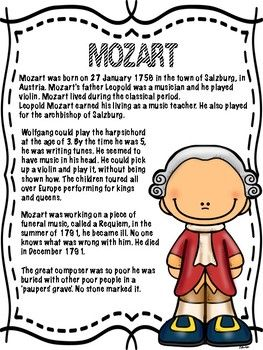 Looking for a COMPOSER OF THE MONTH or a unit on MOZART? Try this bulletin board and accompanying student booklet exploring the life of MOZART. For inclusions see the lists below. BULLETIN BOARD INCLUDES: Mozart Title Page Dates of birth and death Photo of Mozart (both illustration and real photograph) Map of where Mozart was born Famous Mozart quotes List of Mozart's most famous works STUDENT BOOKLET INCLUDES: - Mozart biography - Mozart biography video task for kids - Facts about Mozart's