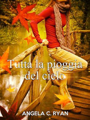 Angela C. Ryan   Tutta la pioggia del cielo   #self   #iosostengoilself  Romance contemporaneo  Sognando tra le Righe: TUTTA LA PIOGGIA DEL CIELO   Angela C. Ryan   Rece...