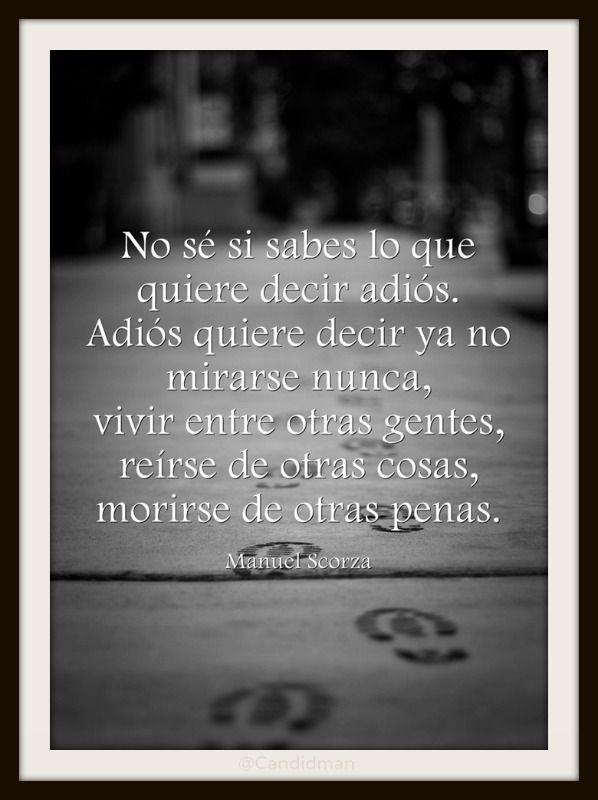 """""""No sé si sabes lo que quiere decir adiós. Adiós quiere decir ya no mirarse nunca, vivir entre otras gentes, reírse de otras cosas, morirse de otras penas."""" #ManuelScorza #Poema @Candidman"""