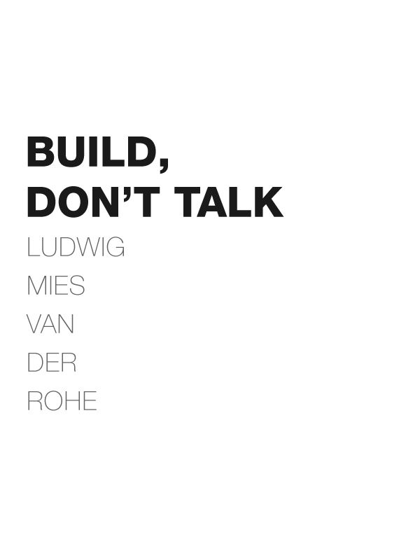 A message from the master to all you sweet talking architects: 'build, don't talk'. Mies van der Rohe.