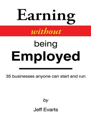 Earning Without Being Employed 35 Businesses Anyone Can Start And Run by Jeff Evarts -- If you want to escape traditional workplace but don't know where to start, then this handbook is for you.