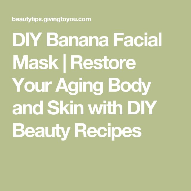 DIY Banana Facial Mask | Restore Your Aging Body and Skin with DIY Beauty Recipes