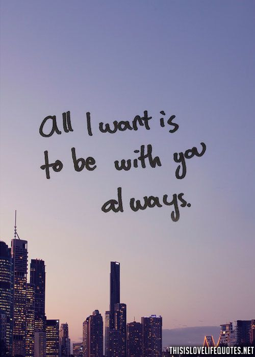 All i want is to be with you always love love quotes quotes quote couple relationship quotes teen girl quotes