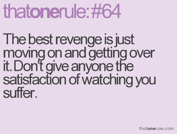 The best revenge is just moving on and getting over it. Don't give anyone the satisfaction of watching you suffer.