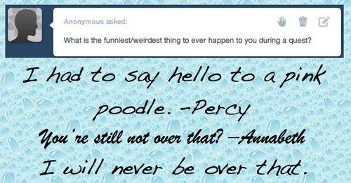 x: Qual' è la cosa più divertente/strana che vi è mai successa durante un impresa?  Percy: Ho dovuto dire ciao a un barboncino rosa Annabeth: Non l'hai ancora superato? Percy: Non lo supererò mai