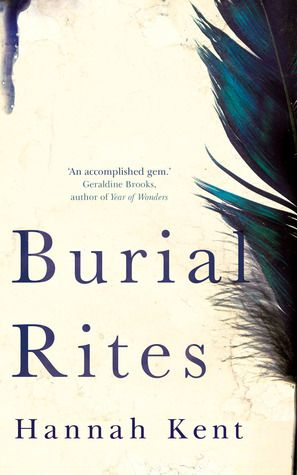 Burial Rites by Hannah Kent ---Northern Iceland in 1829 where Agnes Magnusdottir is condemed to death.  Agnes is waiting out the months until her execution on a farm with a family.  Based on a true story.