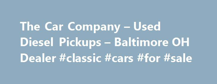 The Car Company – Used Diesel Pickups – Baltimore OH Dealer #classic #cars #for #sale http://car-auto.remmont.com/the-car-company-used-diesel-pickups-baltimore-oh-dealer-classic-cars-for-sale/  #used pickup trucks # The Car Company – Baltimore OH, 43105 Welcome to […]