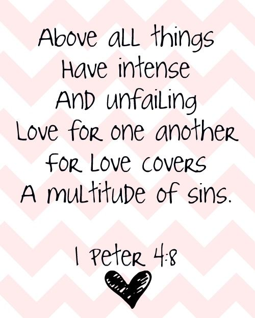 "1 Peter 4:8 ""Above all things have intense and unfailing love for one another for love covers a multitude of sins"""