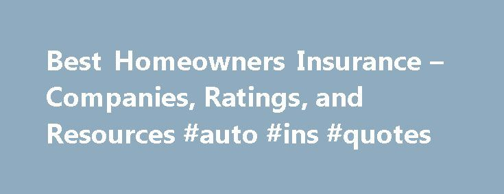 Best Homeowners Insurance – Companies, Ratings, and Resources #auto #ins #quotes http://insurance.remmont.com/best-homeowners-insurance-companies-ratings-and-resources-auto-ins-quotes/  #best insurance rates # Best Homeowners Insurance T he best homeowners insurance has the right scope and level of coverage for your specific needs, and is backed by a financially sound insurer which has earned a reputation for fairness in meeting valid claims. That s the formula for the best policy in the…