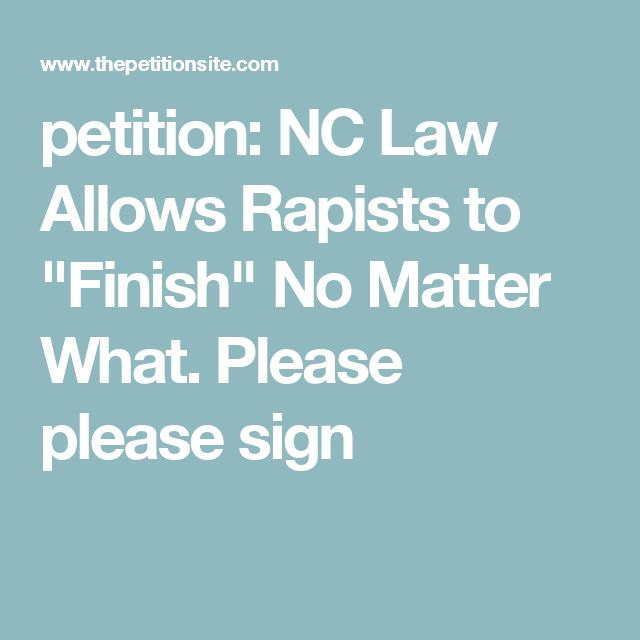 """petition: NC Law Allows Rapists to """"Finish"""" No Matter What. Please please sign"""