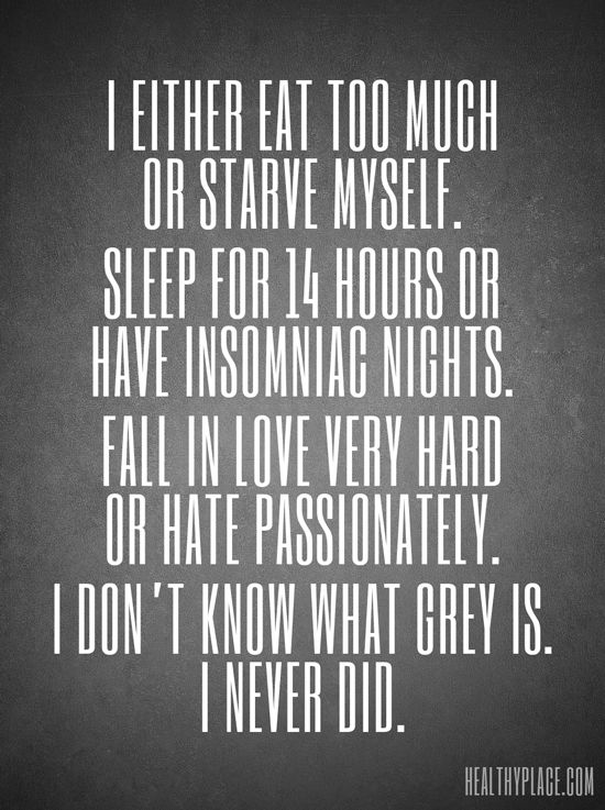 Quote on bipolar: I either eat too much or starve myself. Sleep for 14 hours or have insomniac nights. Fall in love very hard or hate passionately. I don't know what grey is. I never did. www.HealthyPlace.com