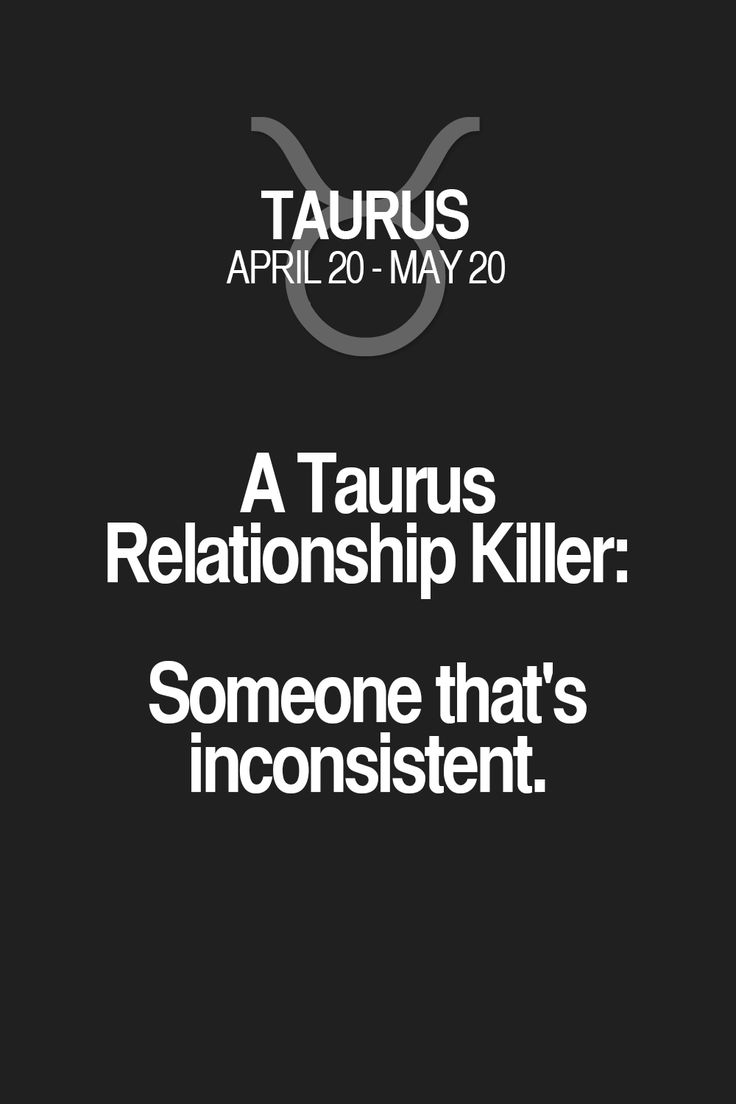 A Taurus Relationship Killer: Someone that's inconsistent.