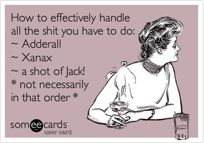 How to effectively handle all the shit you have to do: ~ Adderall ~ Xanax ~ a shot of Jack!