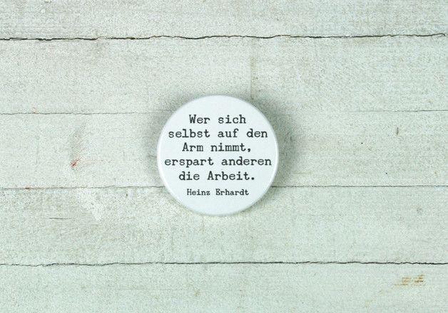 Ein schönes Zitat von Heinz Erhardt:  **Wer sich selbst auf den Arm nimmt, erspart anderen die Arbeit. Heinz Erhardt**  Dieses Angebot gilt für einen Button (Ø 38mm).  Wenn du mehrere...
