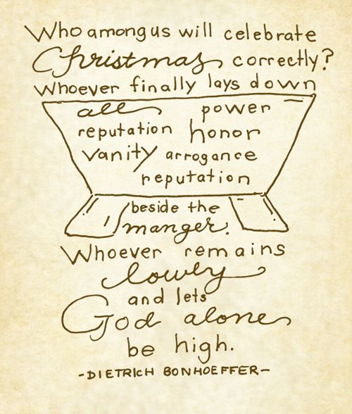 """Who among us will celebrate Christmas correctly? Whoever finally lays down all power, reputation, honor, vanity, arrogance, and reputation beside the manger. Whoever remains lowly and lets God alone be high."" // Dietrich Bonhoeffer // God is in the Manger"