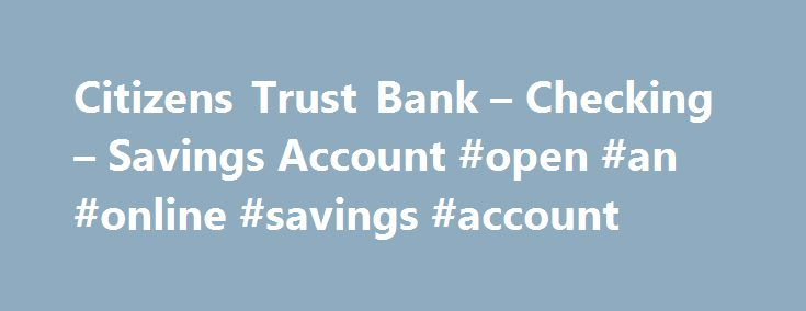 Citizens Trust Bank – Checking – Savings Account #open #an #online #savings #account http://savings.remmont.com/citizens-trust-bank-checking-savings-account-open-an-online-savings-account/  Online Banking Checking Account Solutions Along your small business journey. we're here to help Whether...