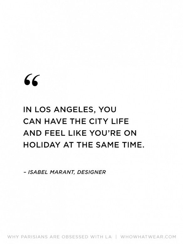 """In Los Angeles, you can have the city life and feel like you're on holiday at the same time."" - Isabel Marant #WWWQuotesToLiveBy"