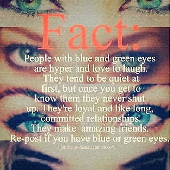 I have blue-green eyes. All my friends know I act like this.my friend has blue eyes and its true she never shuts up! :)