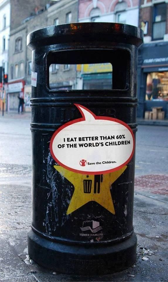 "Save the Children: Trash Bin  ""I eat better than 60% of the world's children."" Man that is strong."