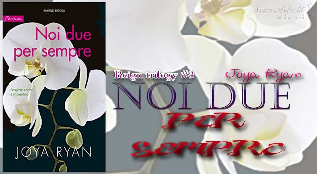 "NEW ADULT E DINTORNI: RECENSIONE: NOI DUE PER SEMPRE "" Reign Trilogy#3"" di JOYA RYAN"