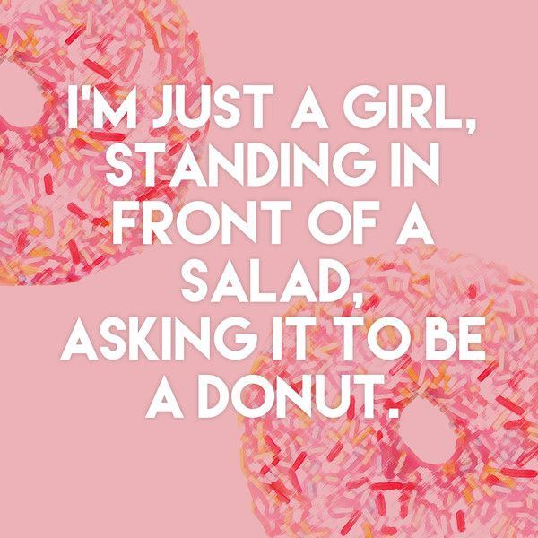 """""""I'm just a girl, standing in front of a salad, asking it to be a donut."""" - Quotes You'll Only Understand if You Love to Eat - Photos"""
