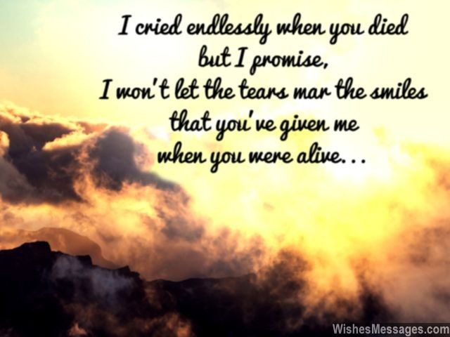 I cried endlessly when you died but I promise that I won't tears mar the smiles that you've given me when you were alive... via WishesMessages.com