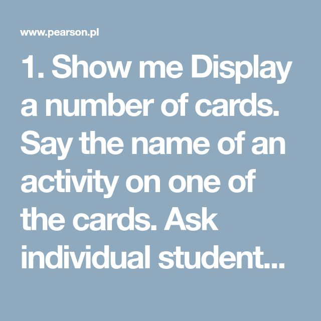 1. Show me  Display anumber of cards. Say the name of an activity on one of the cards. Ask individual students to come to the front of the class and point to the appropriate card which has that named activity on it. You can vary the rhythm of the game to make it more fun. For example, if you speak very slowly, the students do the actions in slow motion, and vice-versa.    2. What do you do every day/ on weekends? /What are you doing now? /What did he do yesterday?  The students say the na...
