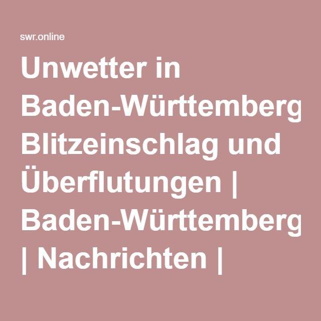 Unwetter in Baden-Württemberg: Blitzeinschlag und Überflutungen | Baden-Württemberg | Nachrichten | SWR.de