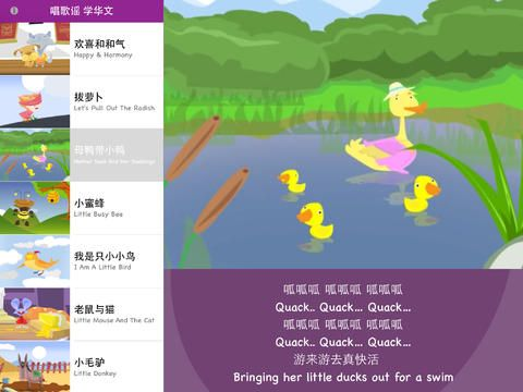 Sing to Learn Chinese Animated Series 1 helps your child to learn Chinese words and phrases through many catchy Chinese children rhymes! • 欢喜和和气 Happy & Harmony • 拔萝卜 Let's Pull Out The Radish • 母鸭带小鸭 Mother Duck And Her Ducklings • 小蜜蜂 Little Busy Bee • 我是只小小鸟 I Am A Little Bird • 老鼠与猫 Little Mouse And The Cat • 小毛驴 Little Donkey