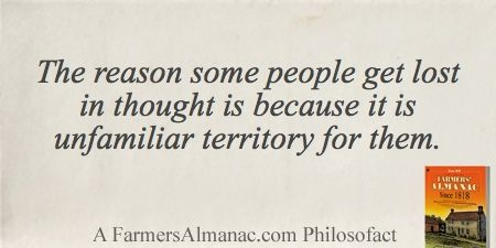 The reason some people get lost in thought is because it is unfamiliar territory for them. - A Farmers' Almanac Philosofact