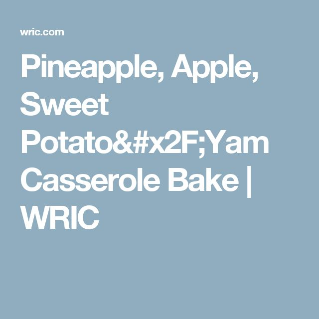 Pineapple, Apple, Sweet Potato/Yam Casserole Bake | WRIC