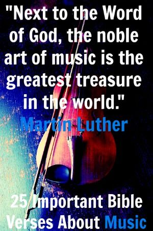 """Next to the Word of God, the noble art of music is the greatest treasure in the world.""  Martin Luther Check Out 25 Important Bible Verses About Music"