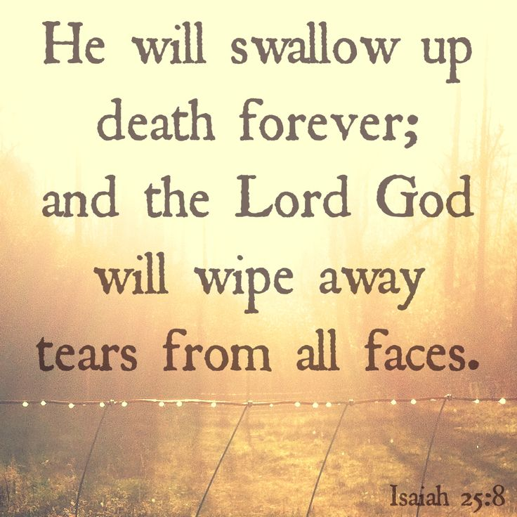 Isaiah 25:8 swallow up death. God will swallow up death, which itself functions as a swallower of human beings (5:14; Prov. 1:12). Paul notes the fulfillment of this promise in the resurrection of believers (1 Cor. 15:54). wipe away tears. The Lord God will remove the sorrow associated with death (65:19).Revelation alludes to the tender action of this verse twice—once in 7:17 to describe the bliss of the redeemed in heaven, and once in 21:4 to describe ideal conditions in the New Jerusalem…