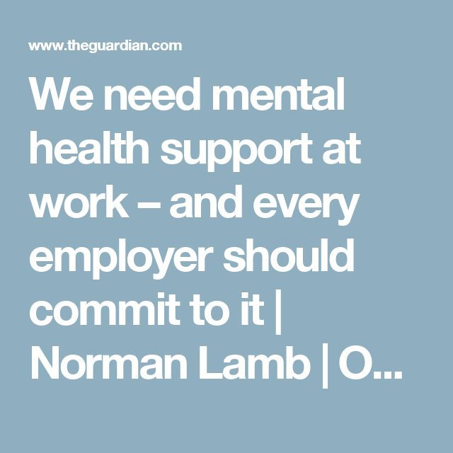 We need mental health support at work – and every employer should commit to it | Norman Lamb | Opinion | The Guardian