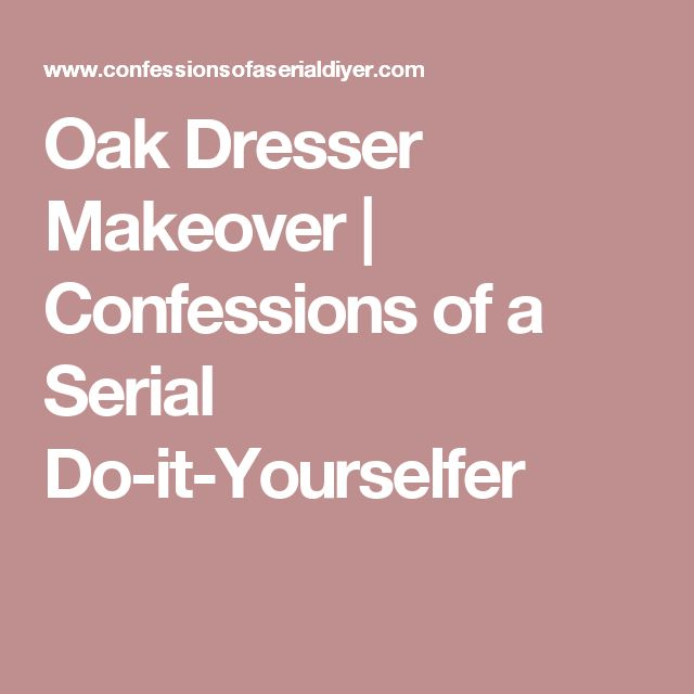 Oak Dresser Makeover | Confessions of a Serial Do-it-Yourselfer