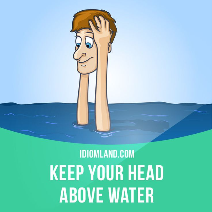 """""""Keep your head above water"""" means """"to just be able to manage when you have financial difficulties"""". Example: We have so little money that we can hardly keep our heads above water."""
