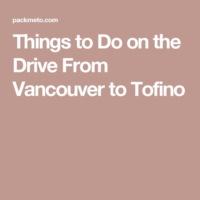 Things to Do on the Drive From Vancouver to Tofino