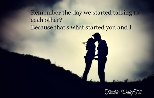 Remember the day we started talking to each other? Because that is what started our friendship. That is what started everything...
